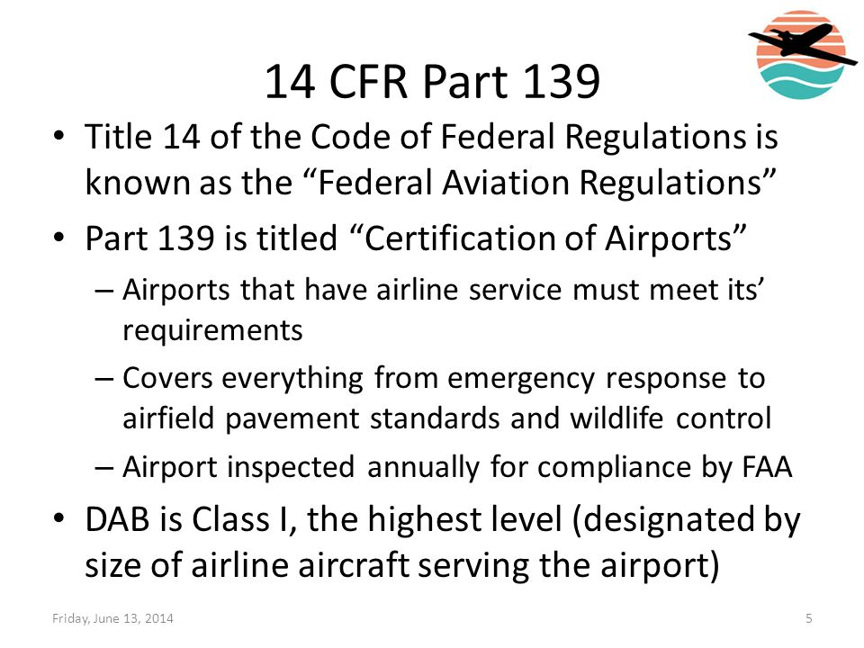 14 CFR Part 139 Title 14 of the Code of Federal Regulations is known as the Federal Aviation Regulations Part 139 is titled Certification of Airports