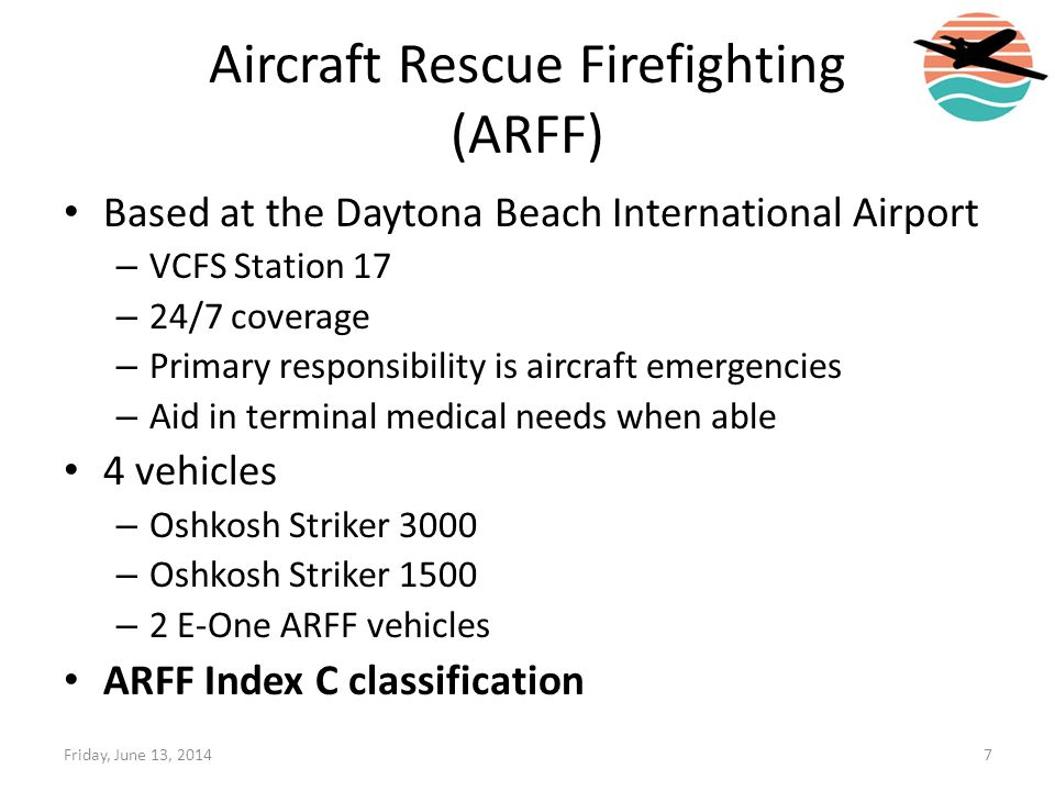 Aircraft Rescue Firefighting (ARFF) Based at the Daytona Beach International Airport – VCFS Station 17 – 24/7 coverage – Primary responsibility is air