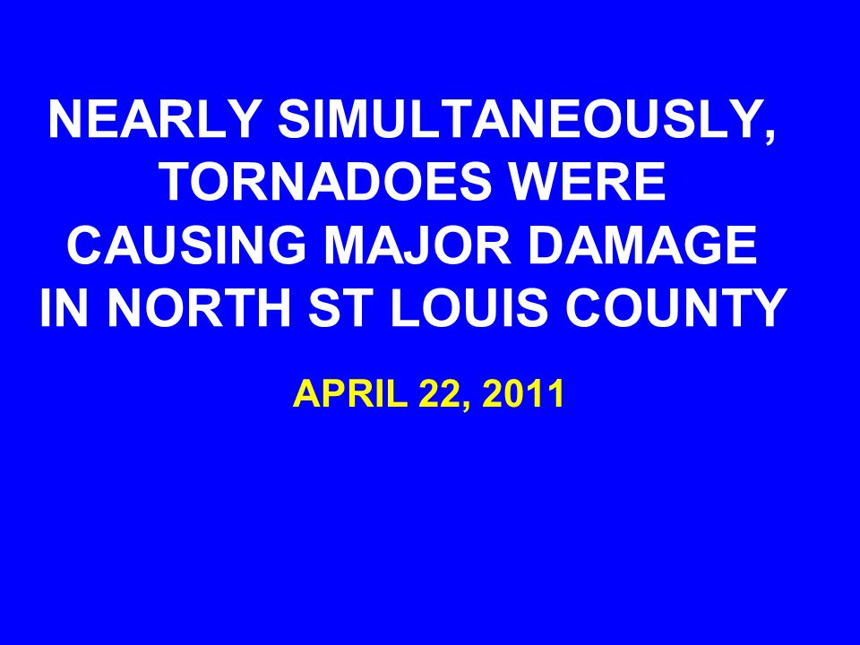 NEARLY SIMULTANEOUSLY, TORNADOES WERE CAUSING MAJOR DAMAGE IN NORTH ST LOUIS COUNTY APRIL 22, 2011