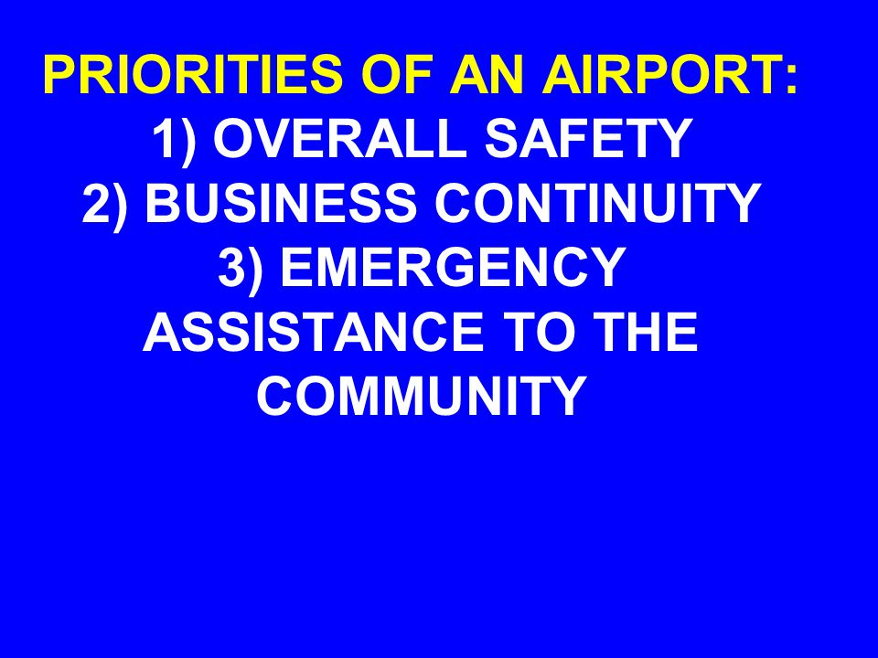 PRIORITIES OF AN AIRPORT: 1) OVERALL SAFETY 2) BUSINESS CONTINUITY 3) EMERGENCY ASSISTANCE TO THE COMMUNITY