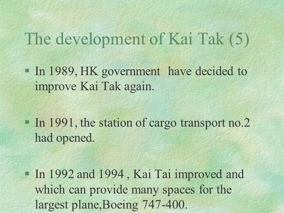 The development of Kai Tak (5) §In 1989, HK government have decided to improve Kai Tak again. §In 1991, the station of cargo transport no.2 had opened
