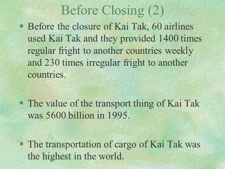 Before Closing (2) §Before the closure of Kai Tak, 60 airlines used Kai Tak and they provided 1400 times regular fright to another countries weekly an