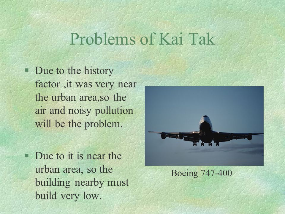 Problems of Kai Tak §Due to the history factor,it was very near the urban area,so the air and noisy pollution will be the problem.