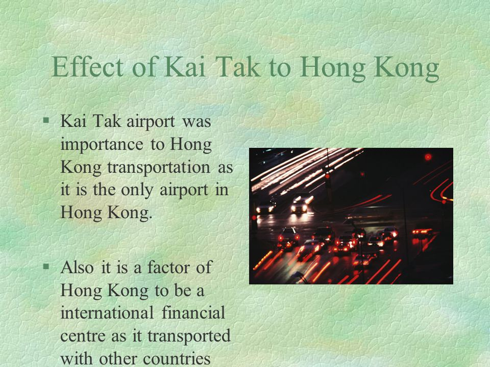 Effect of Kai Tak to Hong Kong §Kai Tak airport was importance to Hong Kong transportation as it is the only airport in Hong Kong.