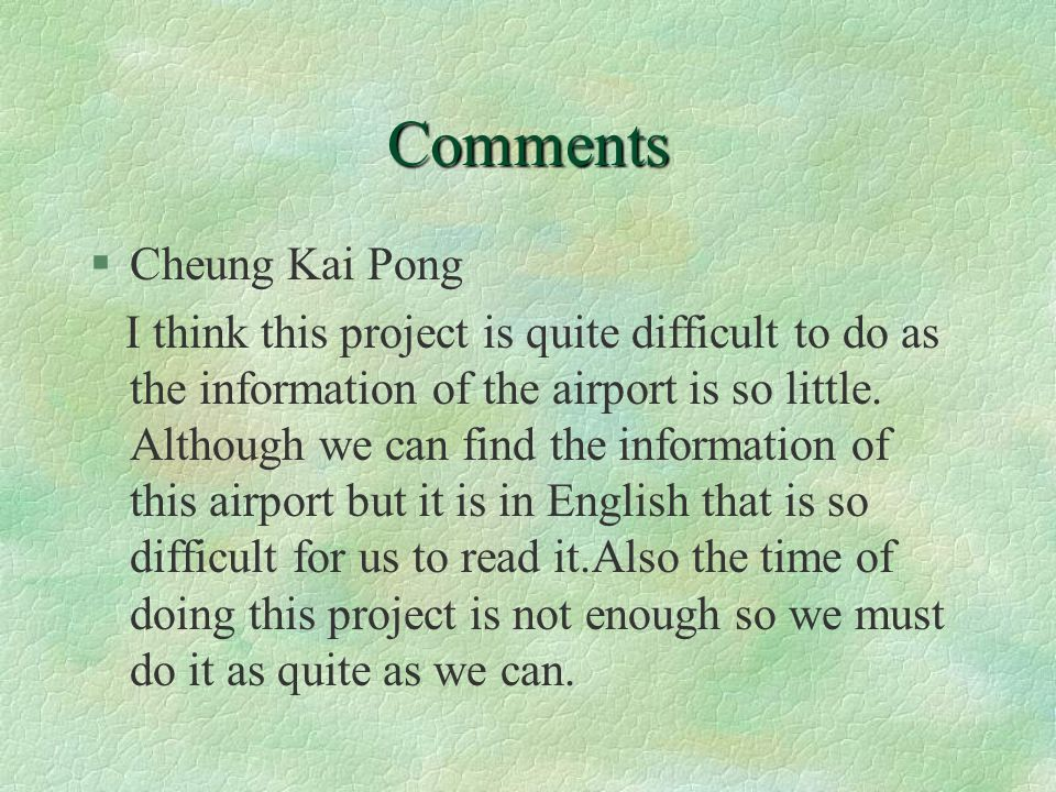 Comments §Cheung Kai Pong I think this project is quite difficult to do as the information of the airport is so little. Although we can find the infor