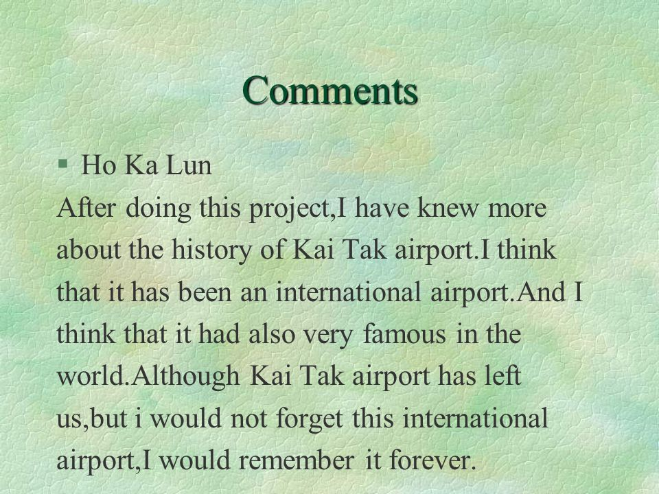 Comments §Ho Ka Lun After doing this project,I have knew more about the history of Kai Tak airport.I think that it has been an international airport.And I think that it had also very famous in the world.Although Kai Tak airport has left us,but i would not forget this international airport,I would remember it forever.
