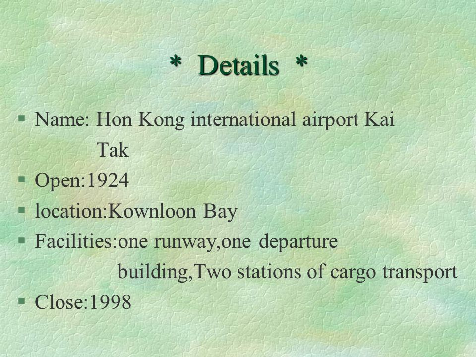 * Details * §Name: Hon Kong international airport Kai Tak §Open:1924 §location:Kownloon Bay §Facilities:one runway,one departure building,Two stations of cargo transport §Close:1998