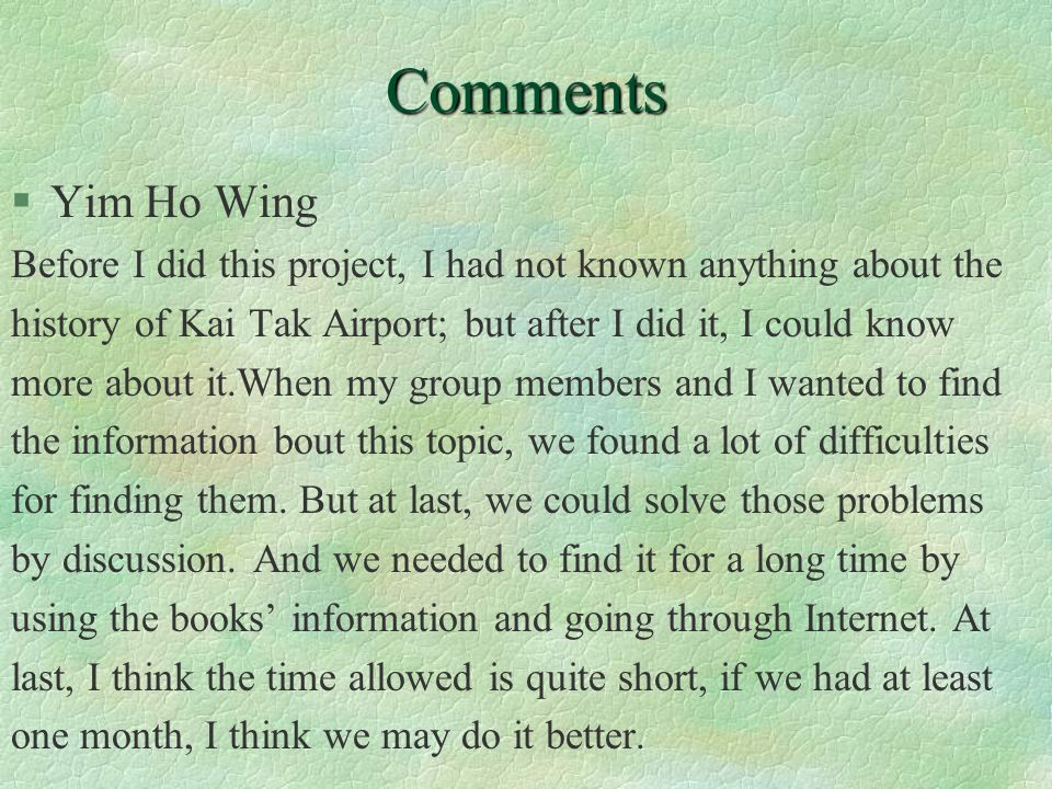 Comments §Yim Ho Wing Before I did this project, I had not known anything about the history of Kai Tak Airport; but after I did it, I could know more about it.When my group members and I wanted to find the information bout this topic, we found a lot of difficulties for finding them.