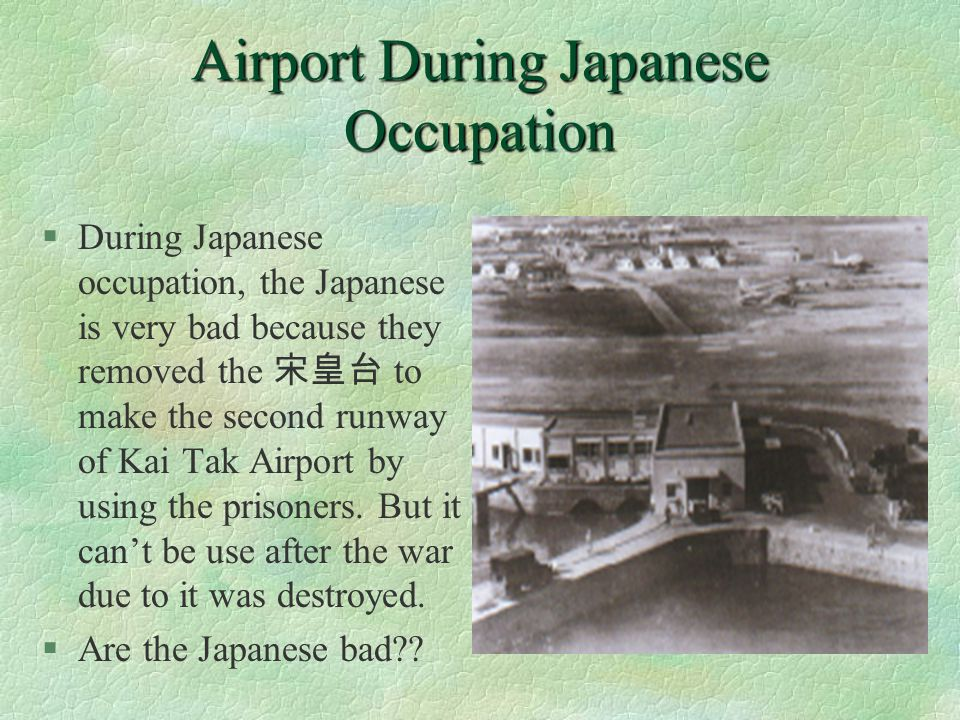 Airport During Japanese Occupation §During Japanese occupation, the Japanese is very bad because they removed the to make the second runway of Kai Tak Airport by using the prisoners.