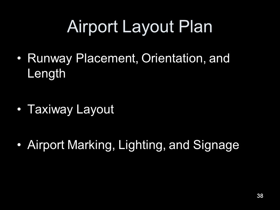 38 Airport Layout Plan Runway Placement, Orientation, and Length Taxiway Layout Airport Marking, Lighting, and Signage