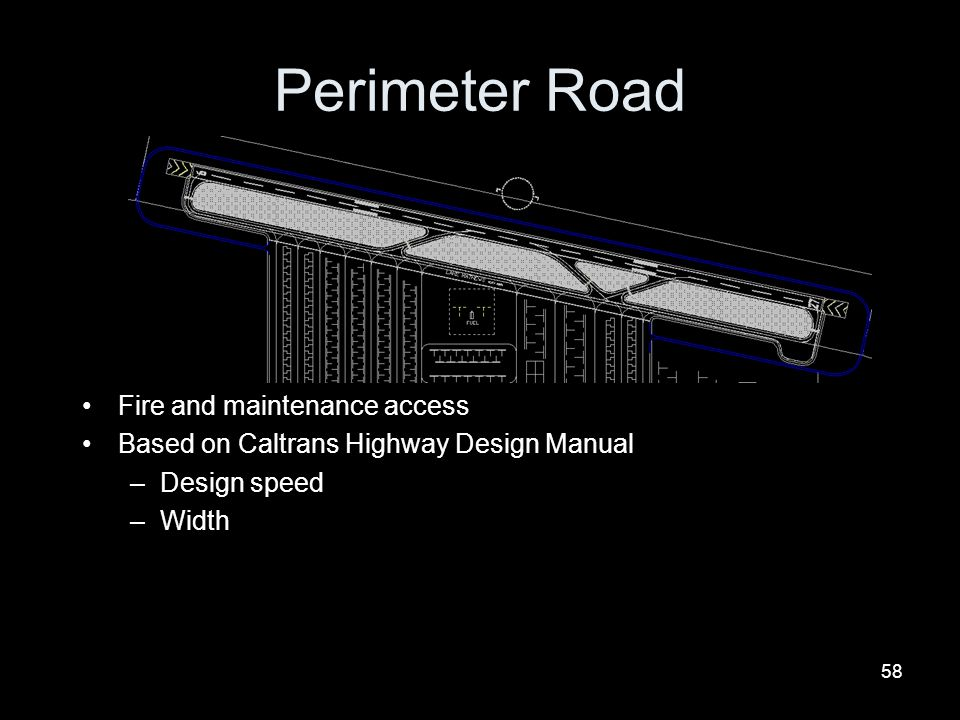58 Perimeter Road Fire and maintenance access Based on Caltrans Highway Design Manual –Design speed –Width