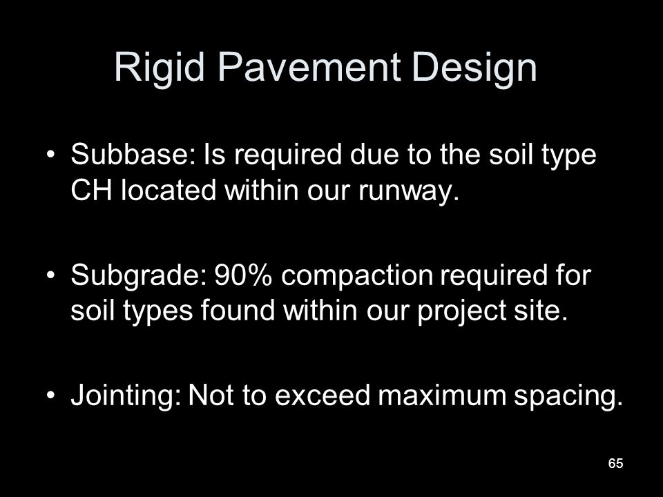 65 Rigid Pavement Design Subbase: Is required due to the soil type CH located within our runway. Subgrade: 90% compaction required for soil types foun