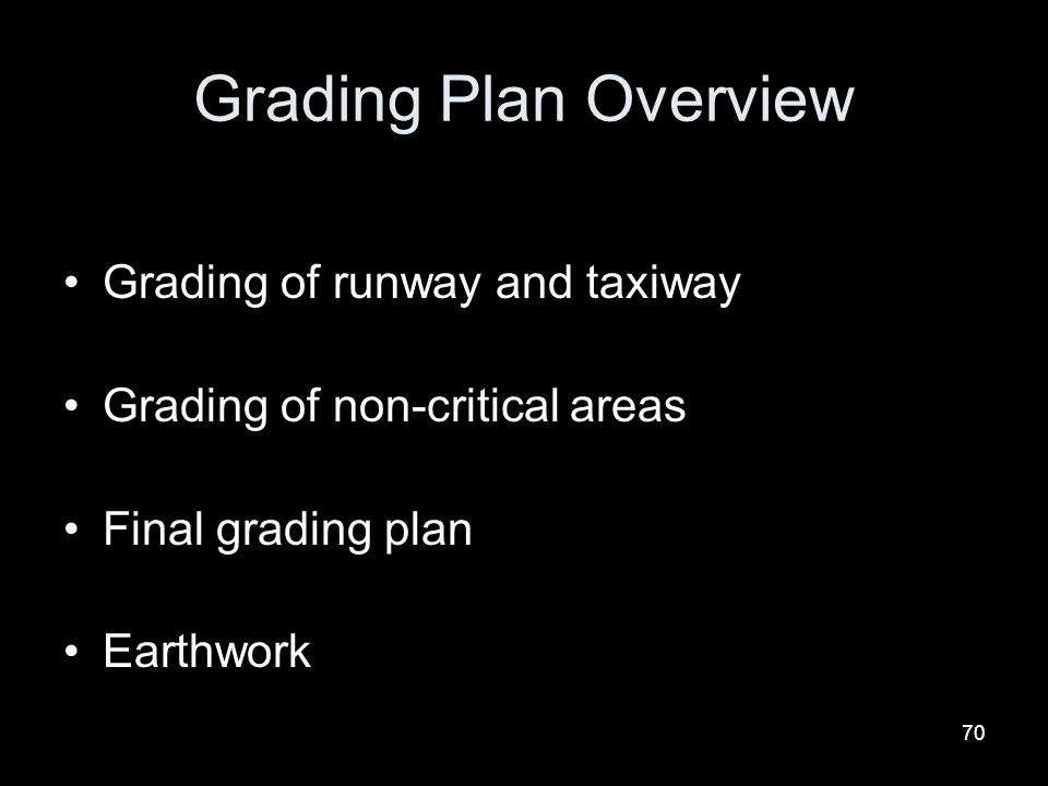 70 Grading Plan Overview Grading of runway and taxiway Grading of non-critical areas Final grading plan Earthwork