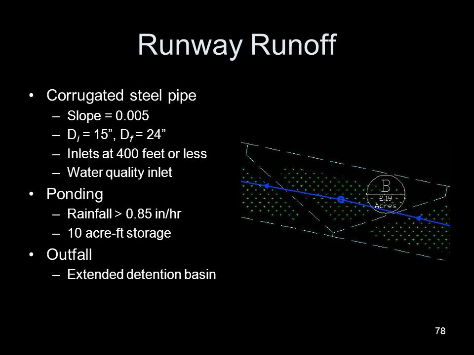 78 Runway Runoff Corrugated steel pipe –Slope = 0.005 –D i = 15, D f = 24 –Inlets at 400 feet or less –Water quality inlet Ponding –Rainfall > 0.85 in