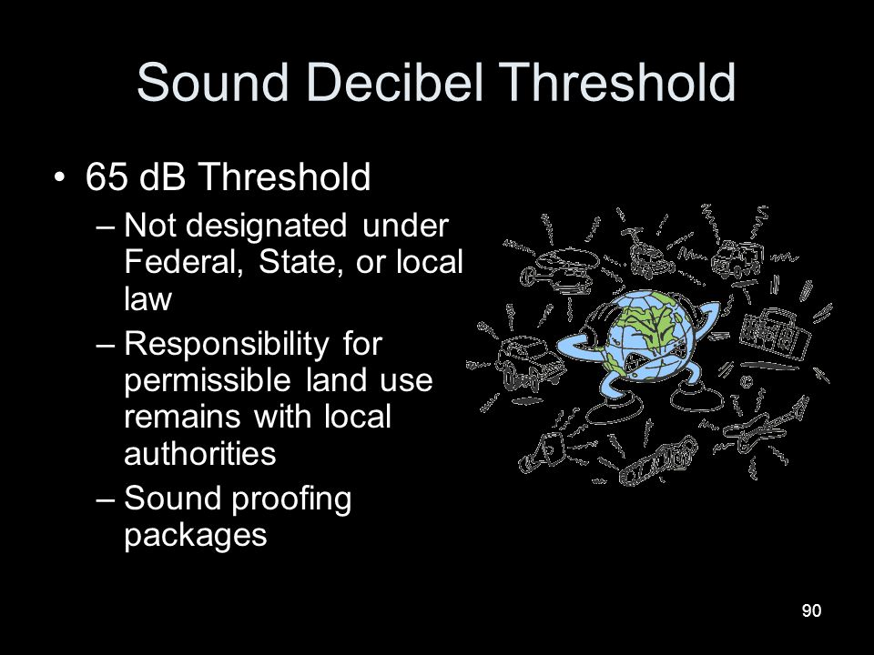 90 Sound Decibel Threshold 65 dB Threshold –Not designated under Federal, State, or local law –Responsibility for permissible land use remains with lo