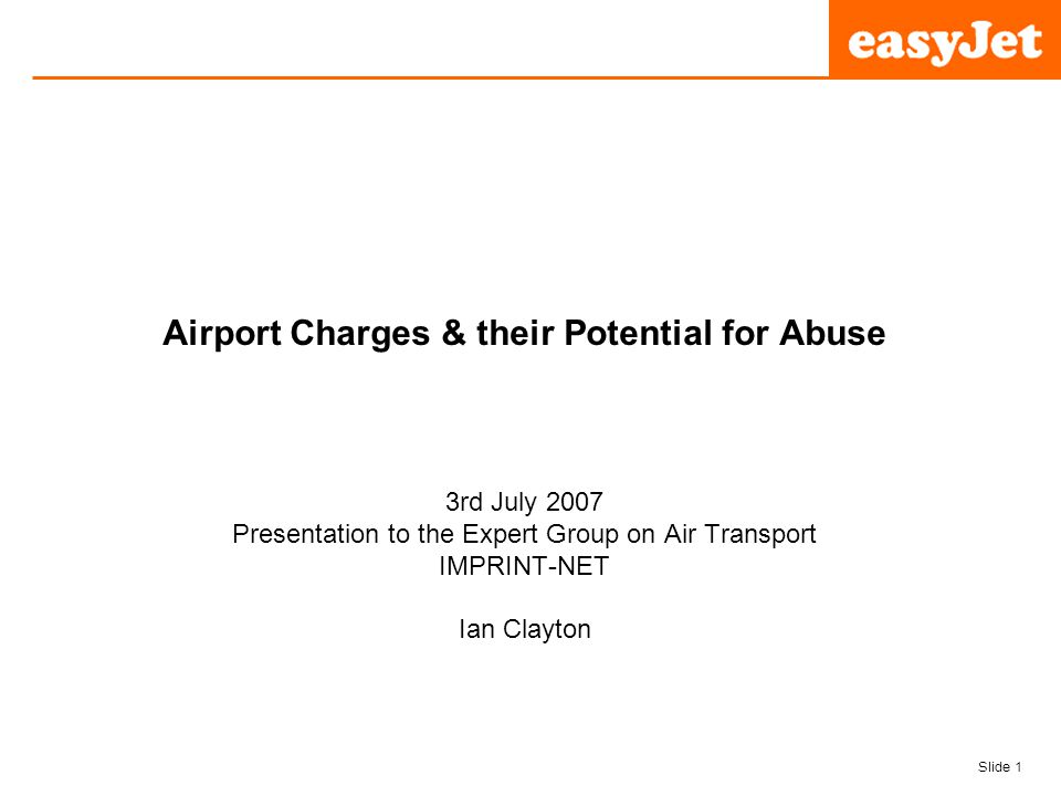 Slide 1 easyJet plc Airport Charges & their Potential for Abuse 3rd July 2007 Presentation to the Expert Group on Air Transport IMPRINT-NET Ian Clayton