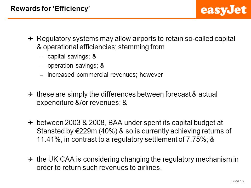 Slide 15 easyJet plc Rewards for Efficiency Regulatory systems may allow airports to retain so-called capital & operational efficiencies; stemming from –capital savings; & –operation savings; & –increased commercial revenues; however these are simply the differences between forecast & actual expenditure &/or revenues; & between 2003 & 2008, BAA under spent its capital budget at Stansted by 229m (40%) & so is currently achieving returns of 11.41%, in contrast to a regulatory settlement of 7.75%; & the UK CAA is considering changing the regulatory mechanism in order to return such revenues to airlines.