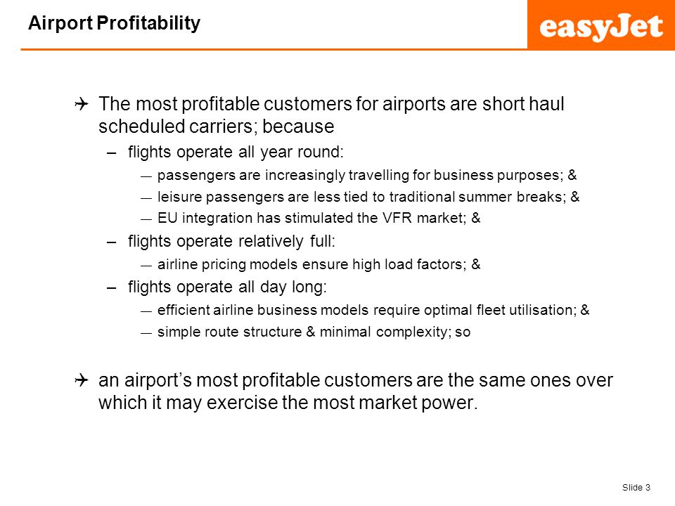 Slide 4 easyJet plc Investment & Return The directors of companies are obligated to seek an optimal balance of risk & return for their shareholders; & so to be an attractive investment, airports must deliver a return over & above that which the stock market would typically deliver for a similar level of risk; & risks in the EU aviation sector have diminished, as a result of market maturation; & so airports have increasingly focused on delivering increased returns; however where airports are regulated, this has led to some interesting pricing structures…