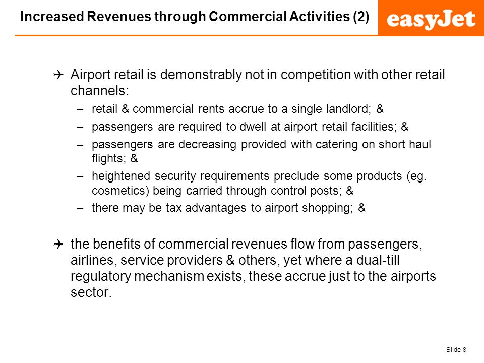 Slide 8 easyJet plc Increased Revenues through Commercial Activities (2) Airport retail is demonstrably not in competition with other retail channels: –retail & commercial rents accrue to a single landlord; & –passengers are required to dwell at airport retail facilities; & –passengers are decreasing provided with catering on short haul flights; & –heightened security requirements preclude some products (eg.