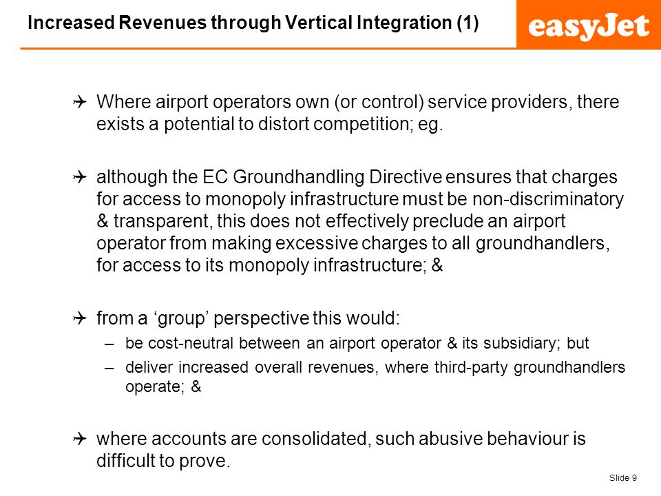 Slide 9 easyJet plc Increased Revenues through Vertical Integration (1) Where airport operators own (or control) service providers, there exists a potential to distort competition; eg.