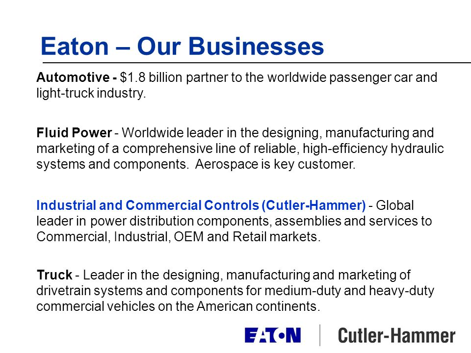 Eaton – Our Businesses Automotive - $1.8 billion partner to the worldwide passenger car and light-truck industry. Fluid Power - Worldwide leader in th