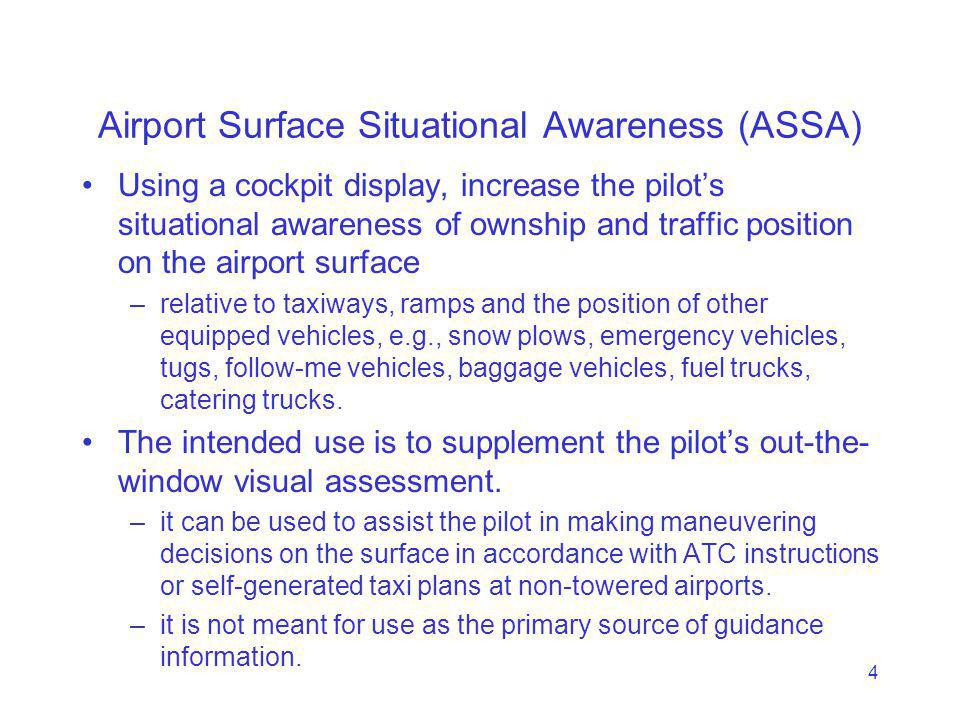 4 Airport Surface Situational Awareness (ASSA) Using a cockpit display, increase the pilots situational awareness of ownship and traffic position on the airport surface –relative to taxiways, ramps and the position of other equipped vehicles, e.g., snow plows, emergency vehicles, tugs, follow-me vehicles, baggage vehicles, fuel trucks, catering trucks.