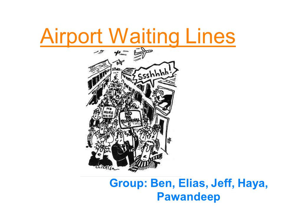 Airport Waiting Lines Group: Ben, Elias, Jeff, Haya, Pawandeep