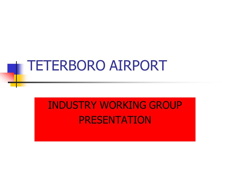 TETERBORO AIRPORT INDUSTRY WORKING GROUP PRESENTATION