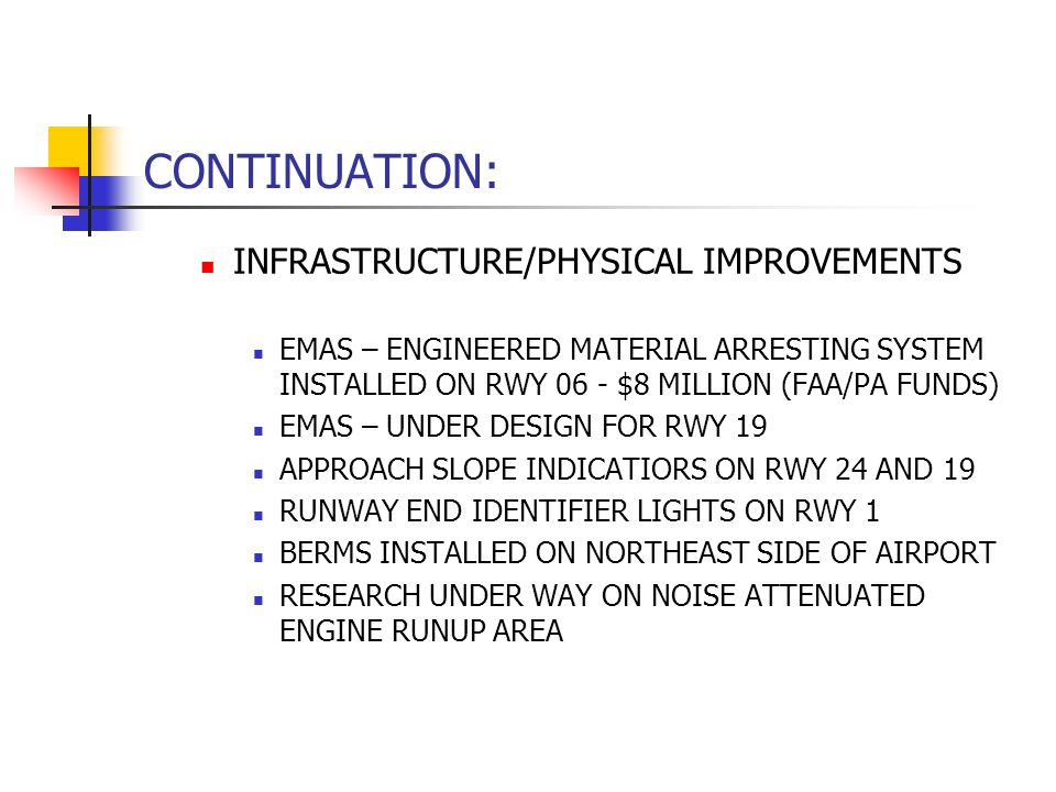 CONTINUATION: INFRASTRUCTURE/PHYSICAL IMPROVEMENTS EMAS – ENGINEERED MATERIAL ARRESTING SYSTEM INSTALLED ON RWY 06 - $8 MILLION (FAA/PA FUNDS) EMAS – UNDER DESIGN FOR RWY 19 APPROACH SLOPE INDICATIORS ON RWY 24 AND 19 RUNWAY END IDENTIFIER LIGHTS ON RWY 1 BERMS INSTALLED ON NORTHEAST SIDE OF AIRPORT RESEARCH UNDER WAY ON NOISE ATTENUATED ENGINE RUNUP AREA