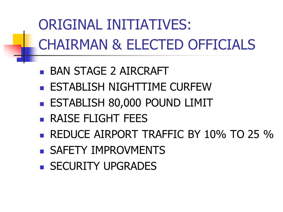 ORIGINAL INITIATIVES: CHAIRMAN & ELECTED OFFICIALS BAN STAGE 2 AIRCRAFT ESTABLISH NIGHTTIME CURFEW ESTABLISH 80,000 POUND LIMIT RAISE FLIGHT FEES REDUCE AIRPORT TRAFFIC BY 10% TO 25 % SAFETY IMPROVMENTS SECURITY UPGRADES
