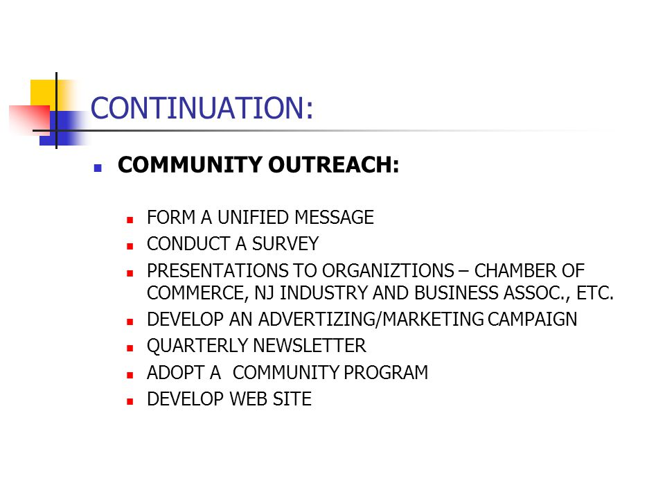 CONTINUATION: COMMUNITY OUTREACH: FORM A UNIFIED MESSAGE CONDUCT A SURVEY PRESENTATIONS TO ORGANIZTIONS – CHAMBER OF COMMERCE, NJ INDUSTRY AND BUSINESS ASSOC., ETC.