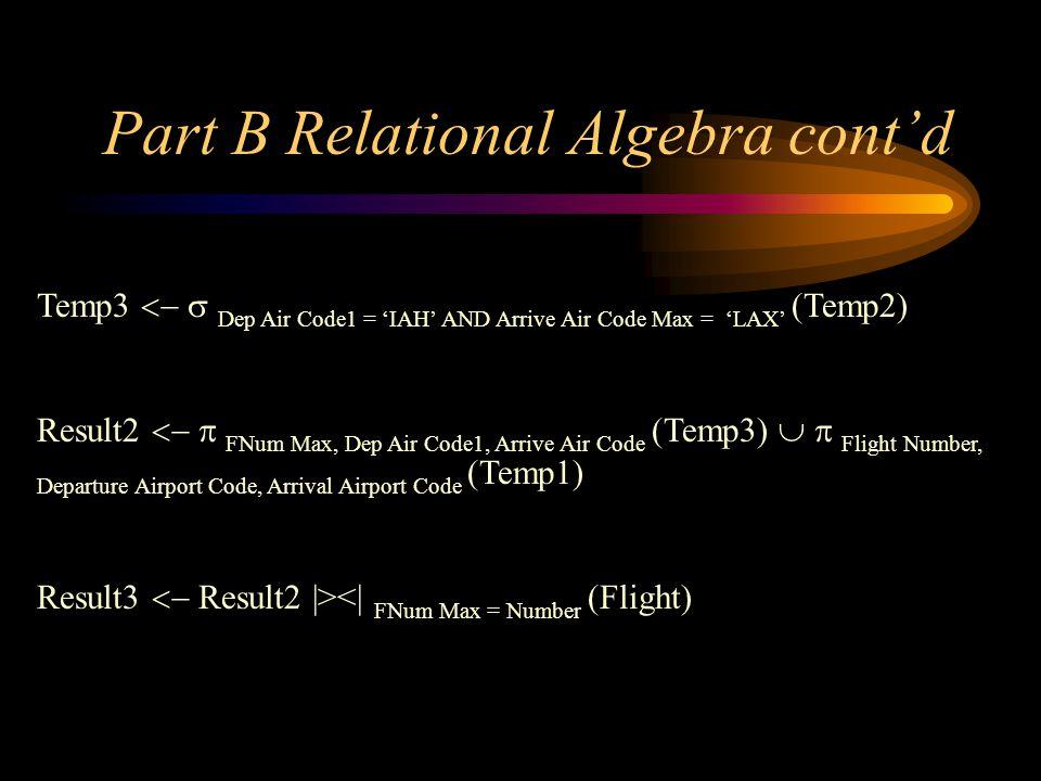 Part B Relational Algebra contd Temp3 Dep Air Code1 = IAH AND Arrive Air Code Max = LAX (Temp2) Result2 FNum Max, Dep Air Code1, Arrive Air Code (Temp