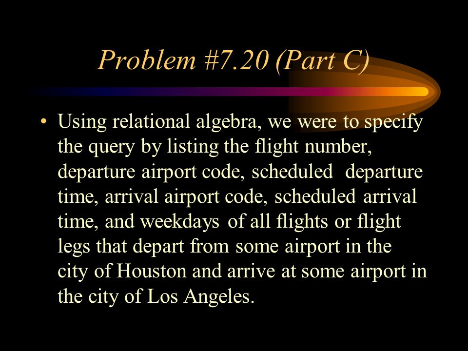 Problem #7.20 (Part C) Using relational algebra, we were to specify the query by listing the flight number, departure airport code, scheduled departure time, arrival airport code, scheduled arrival time, and weekdays of all flights or flight legs that depart from some airport in the city of Houston and arrive at some airport in the city of Los Angeles.