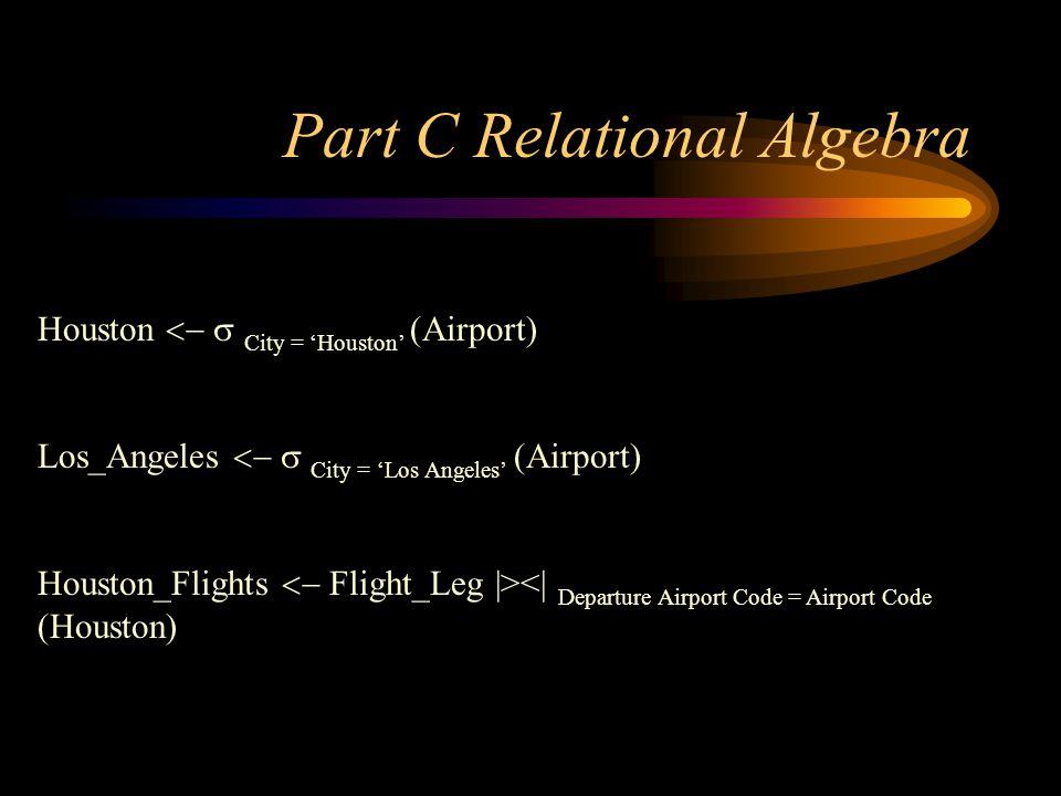 Part C Relational Algebra Houston City = Houston (Airport) Los_Angeles City = Los Angeles (Airport) Houston_Flights Flight_Leg  ><  Departure Airport