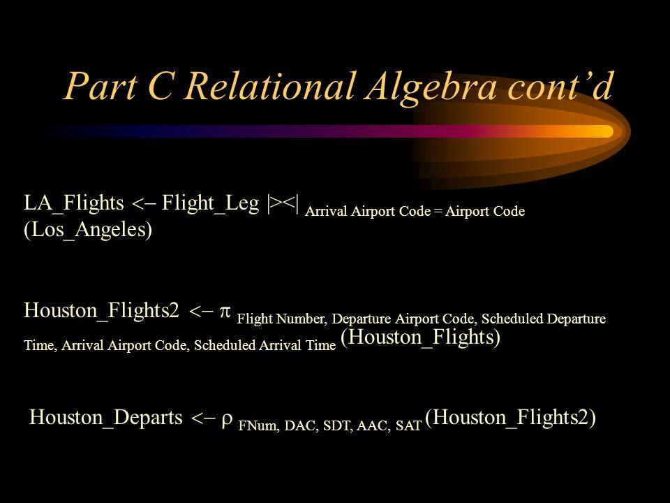 Part C Relational Algebra contd LA_Flights Flight_Leg  ><  Arrival Airport Code = Airport Code (Los_Angeles) Houston_Flights2 Flight Number, Departure