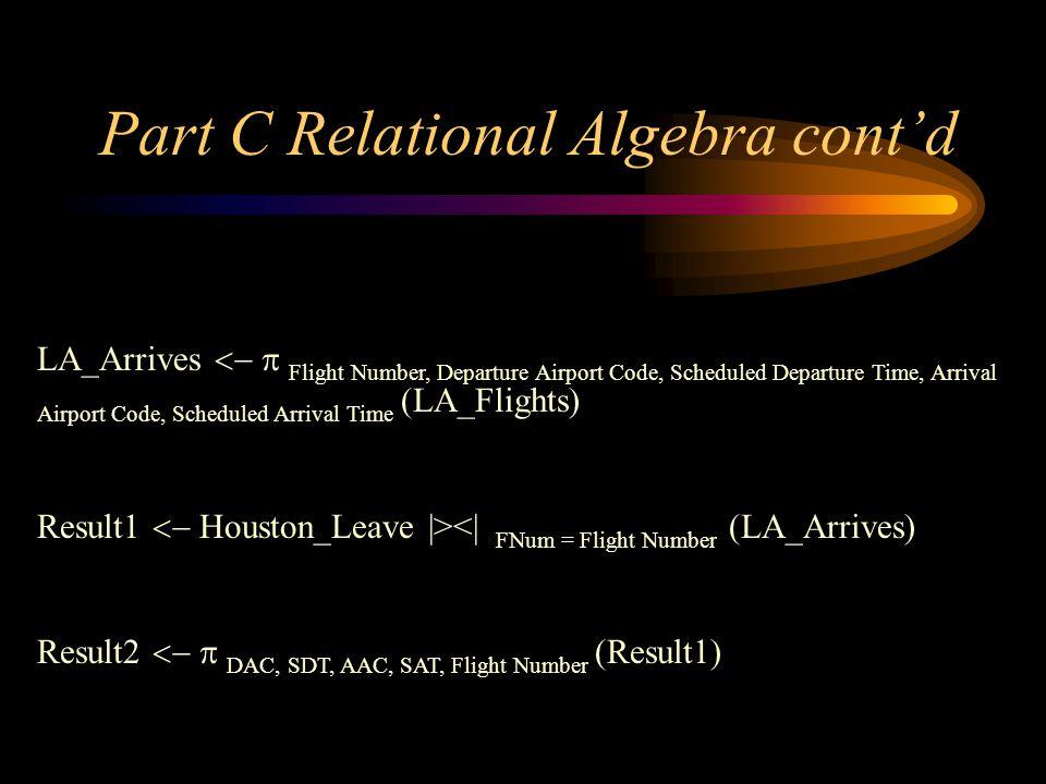 Part C Relational Algebra contd LA_Arrives Flight Number, Departure Airport Code, Scheduled Departure Time, Arrival Airport Code, Scheduled Arrival Ti