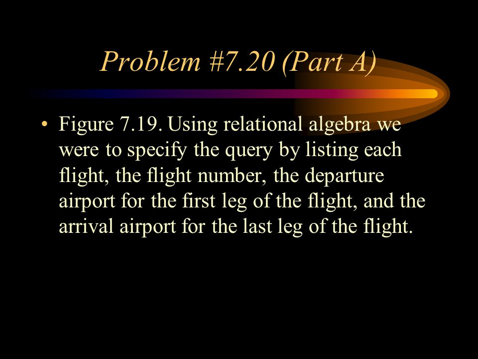 Problem #7.20 (Part A) Figure 7.19. Using relational algebra we were to specify the query by listing each flight, the flight number, the departure air