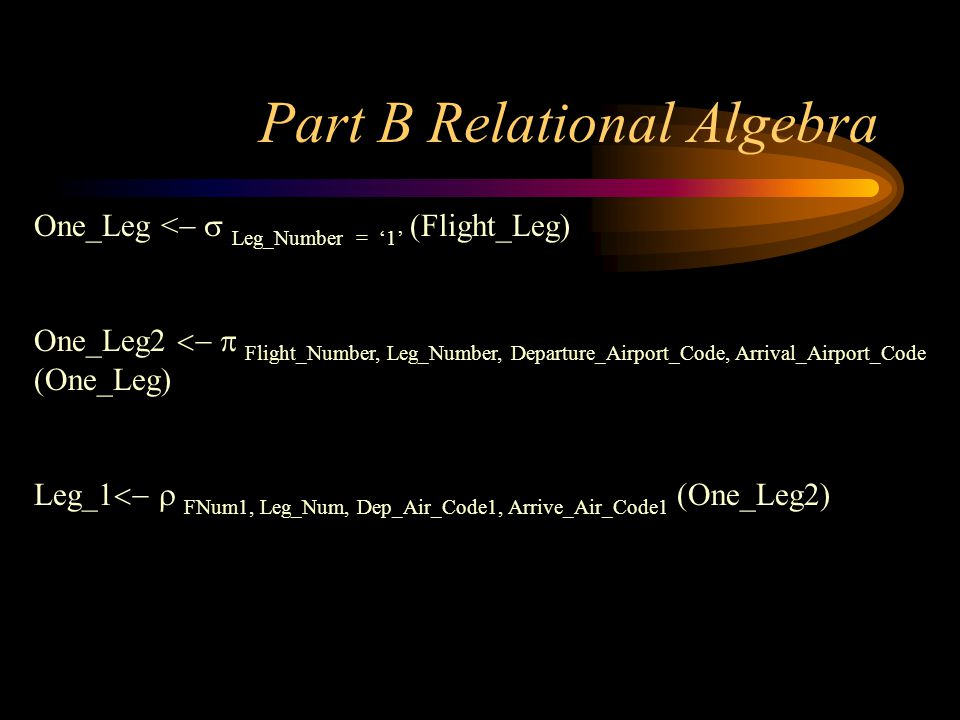 Part B Relational Algebra One_Leg < Leg_Number = 1 (Flight_Leg) One_Leg2 Flight_Number, Leg_Number, Departure_Airport_Code, Arrival_Airport_Code (One_