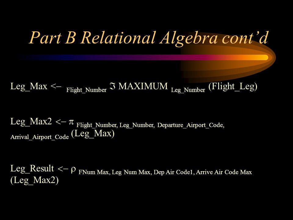 Part B Relational Algebra contd Leg_Max < Flight_Number AXIMUM Leg_Number (Flight_Leg) Leg_Max2 Flight_Number, Leg_Number, Departure_Airport_Code, Arr