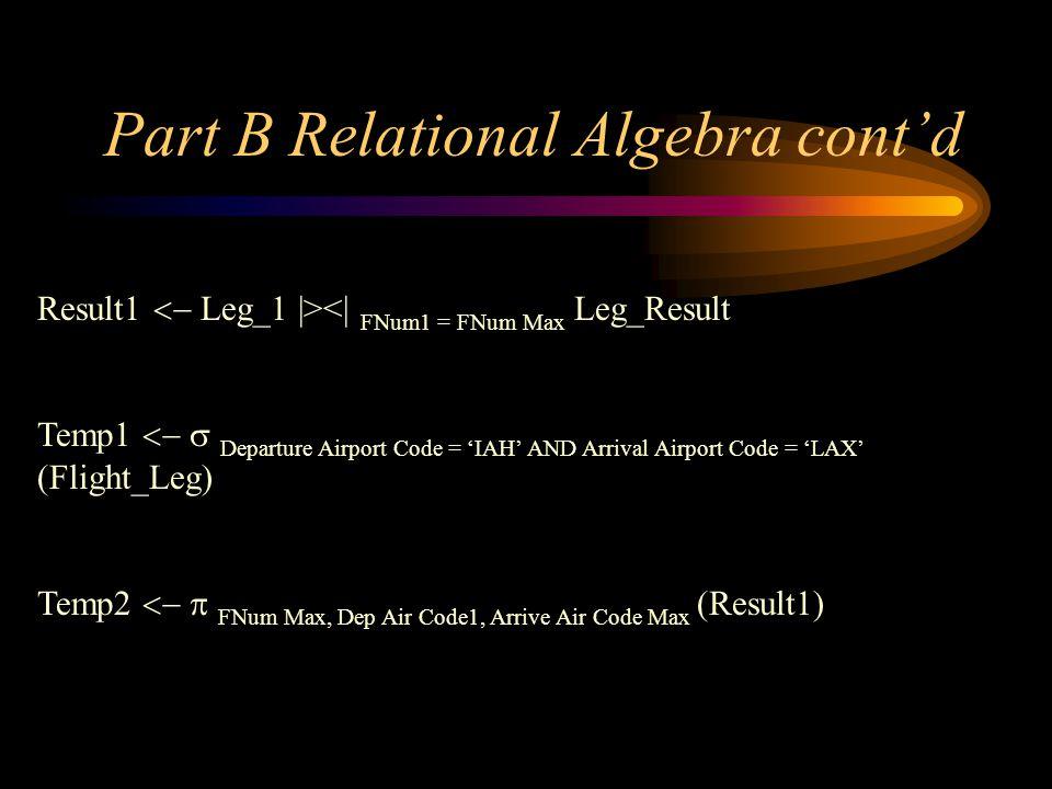 Part B Relational Algebra contd Result1 Leg_1  ><  FNum1 = FNum Max Leg_Result Temp1 Departure Airport Code = IAH AND Arrival Airport Code = LAX (Flig