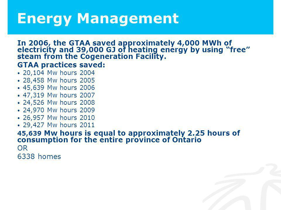 Energy Management In 2006, the GTAA saved approximately 4,000 MWh of electricity and 39,000 GJ of heating energy by using free steam from the Cogeneration Facility.