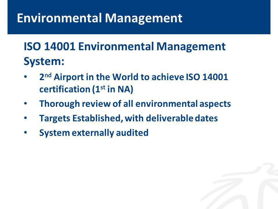 Environmental Management ISO Environmental Management System: 2 nd Airport in the World to achieve ISO certification (1 st in NA) Thorough review of all environmental aspects Targets Established, with deliverable dates System externally audited