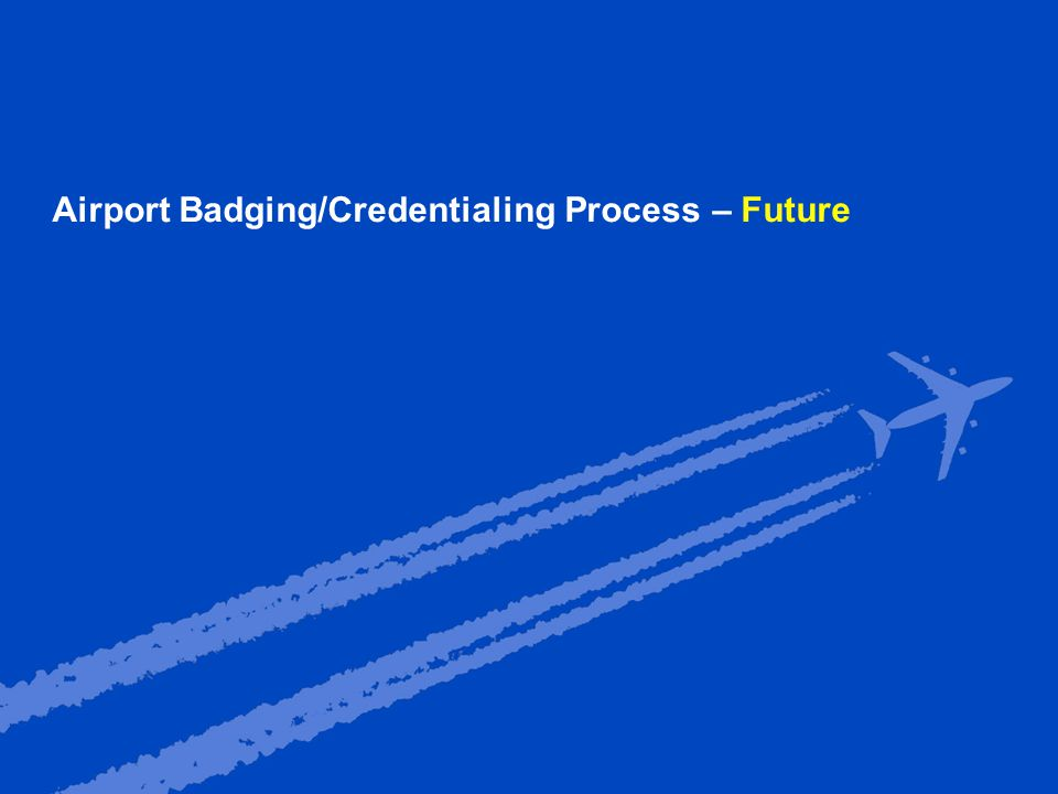 Presentation Title and date (update in slide master) 11 Airport Badging/Credentialing Process – Future