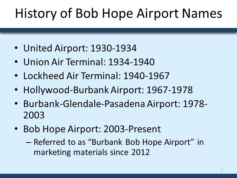 History of Bob Hope Airport Names United Airport: 1930-1934 Union Air Terminal: 1934-1940 Lockheed Air Terminal: 1940-1967 Hollywood-Burbank Airport: 1967-1978 Burbank-Glendale-Pasadena Airport: 1978- 2003 Bob Hope Airport: 2003-Present – Referred to as Burbank Bob Hope Airport in marketing materials since 2012 2