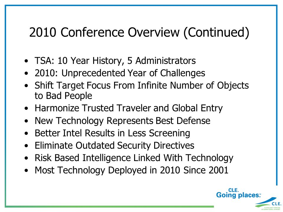 2010 Conference Overview (Continued) TSA: 10 Year History, 5 Administrators 2010: Unprecedented Year of Challenges Shift Target Focus From Infinite Number of Objects to Bad People Harmonize Trusted Traveler and Global Entry New Technology Represents Best Defense Better Intel Results in Less Screening Eliminate Outdated Security Directives Risk Based Intelligence Linked With Technology Most Technology Deployed in 2010 Since 2001