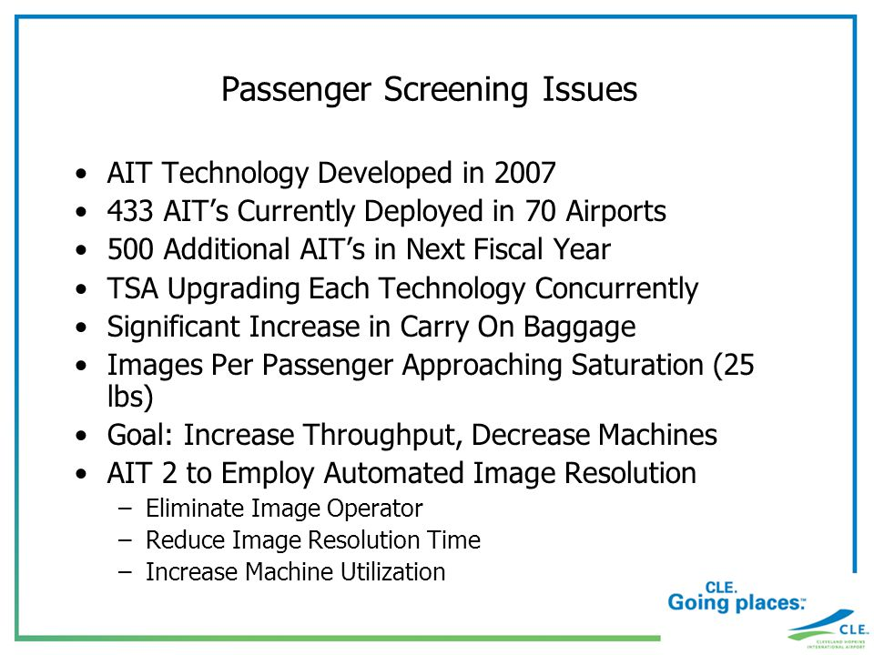 Passenger Screening Issues AIT Technology Developed in 2007 433 AITs Currently Deployed in 70 Airports 500 Additional AITs in Next Fiscal Year TSA Upgrading Each Technology Concurrently Significant Increase in Carry On Baggage Images Per Passenger Approaching Saturation (25 lbs) Goal: Increase Throughput, Decrease Machines AIT 2 to Employ Automated Image Resolution –Eliminate Image Operator –Reduce Image Resolution Time –Increase Machine Utilization