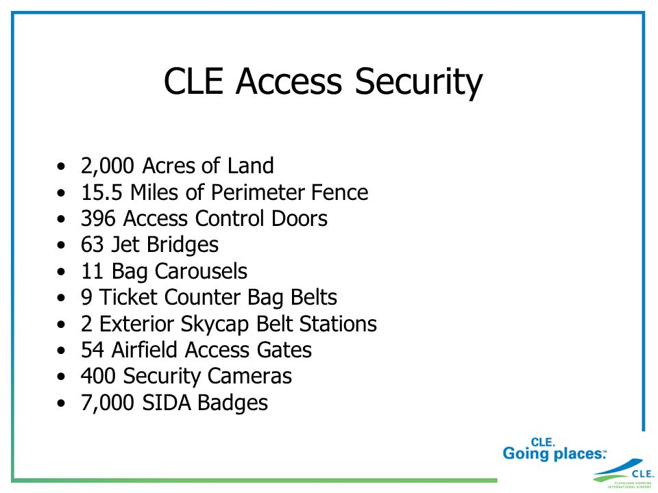 CLE Access Security 2,000 Acres of Land 15.5 Miles of Perimeter Fence 396 Access Control Doors 63 Jet Bridges 11 Bag Carousels 9 Ticket Counter Bag Belts 2 Exterior Skycap Belt Stations 54 Airfield Access Gates 400 Security Cameras 7,000 SIDA Badges