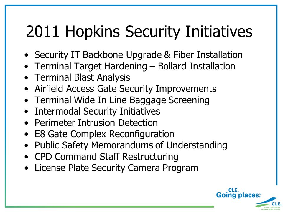 2011 Hopkins Security Initiatives Security IT Backbone Upgrade & Fiber Installation Terminal Target Hardening – Bollard Installation Terminal Blast Analysis Airfield Access Gate Security Improvements Terminal Wide In Line Baggage Screening Intermodal Security Initiatives Perimeter Intrusion Detection E8 Gate Complex Reconfiguration Public Safety Memorandums of Understanding CPD Command Staff Restructuring License Plate Security Camera Program