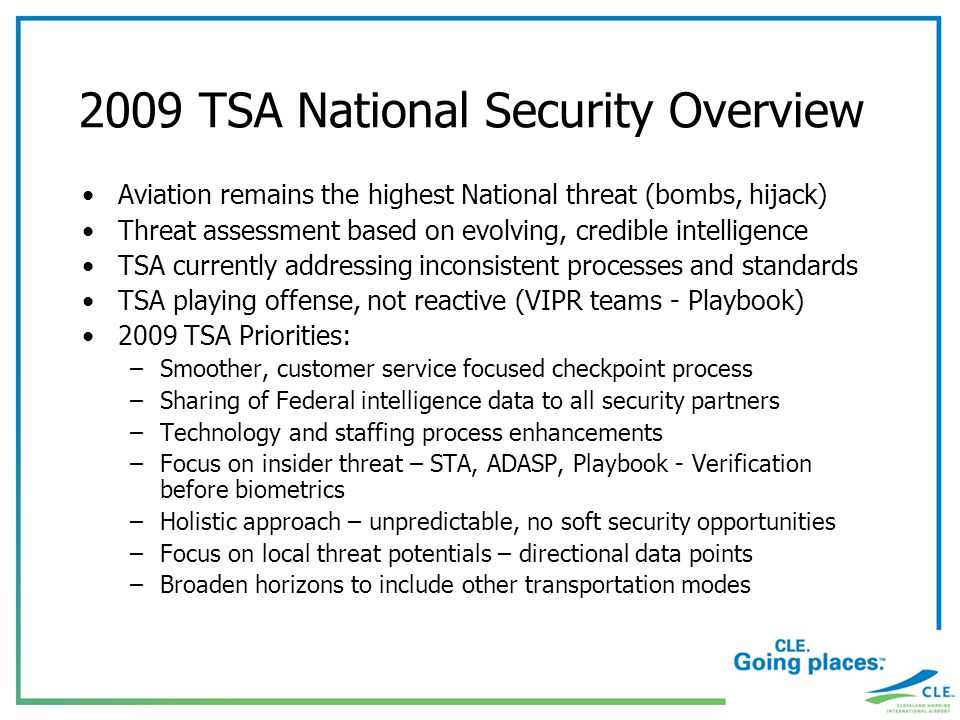 2009 TSA National Security Overview Aviation remains the highest National threat (bombs, hijack) Threat assessment based on evolving, credible intelligence TSA currently addressing inconsistent processes and standards TSA playing offense, not reactive (VIPR teams - Playbook) 2009 TSA Priorities: –Smoother, customer service focused checkpoint process –Sharing of Federal intelligence data to all security partners –Technology and staffing process enhancements –Focus on insider threat – STA, ADASP, Playbook - Verification before biometrics –Holistic approach – unpredictable, no soft security opportunities –Focus on local threat potentials – directional data points –Broaden horizons to include other transportation modes