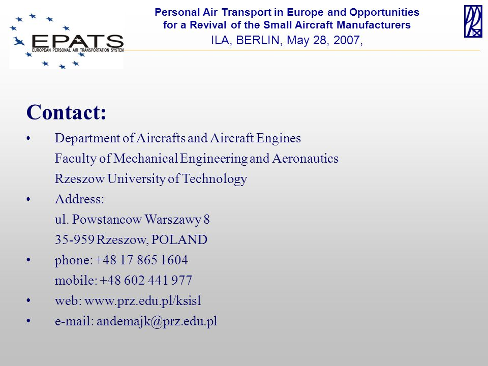Personal Air Transport in Europe and Opportunities for a Revival of the Small Aircraft Manufacturers ILA, BERLIN, May 28, 2007, Contact: Department of Aircrafts and Aircraft Engines Faculty of Mechanical Engineering and Aeronautics Rzeszow University of Technology Address: ul.